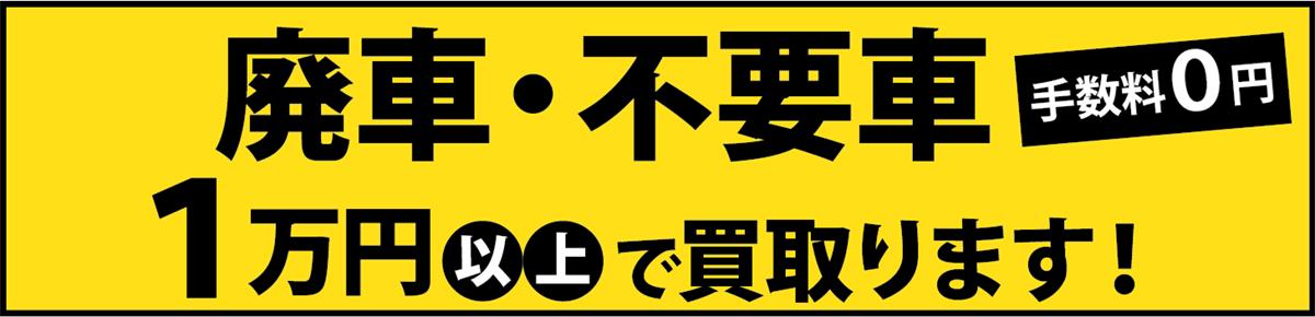 廃車・不要車でも1万円以上で買い取ります。手数料0円。